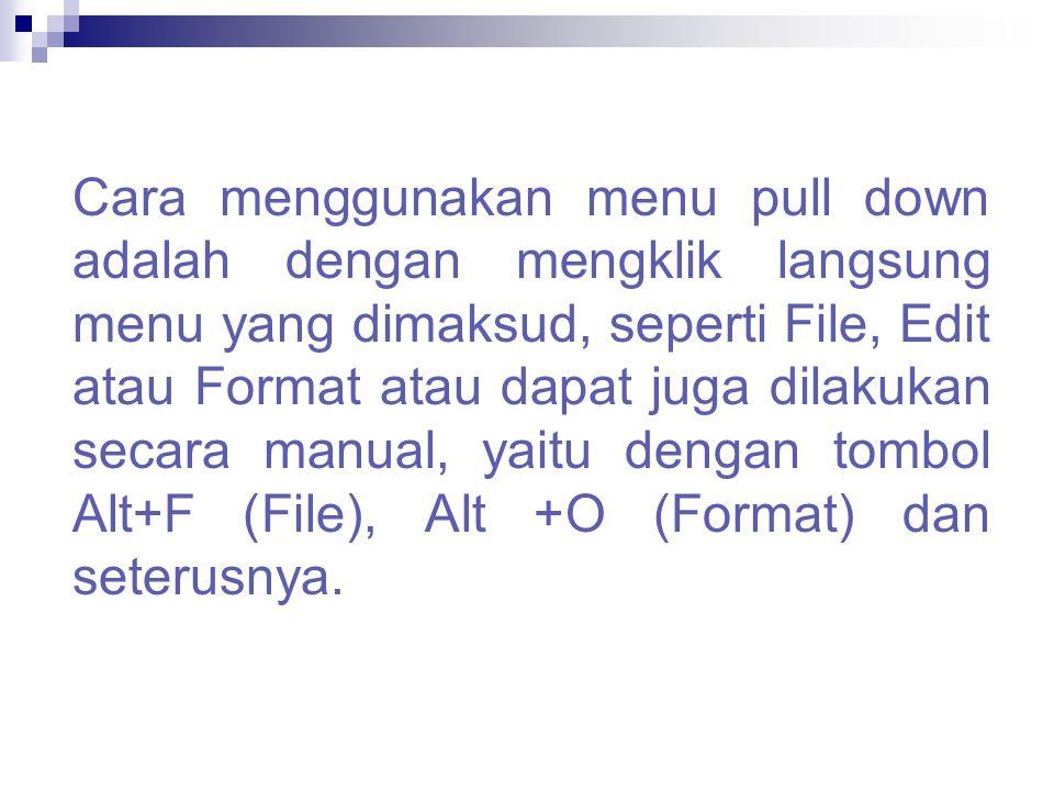 Cara menggunakan menu pull down adalah dengan mengklik langsung menu yang dimaksud, seperti File, Edit atau Format atau dapat juga dilakukan secara ma