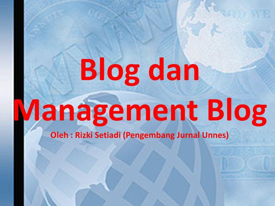 Blog dan Management Blog Oleh : Rizki Setiadi (Pengembang Jurnal Unnes)