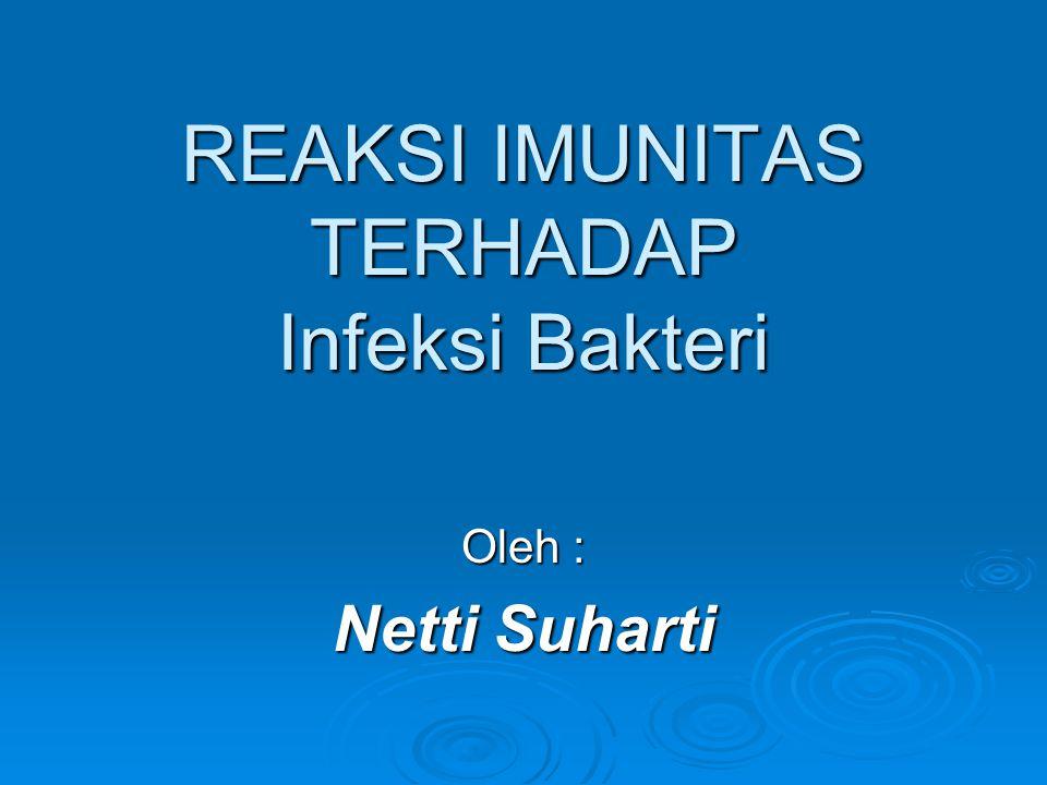 REAKSI IMUNITAS TERHADAP Infeksi Bakteri Oleh : Netti Suharti