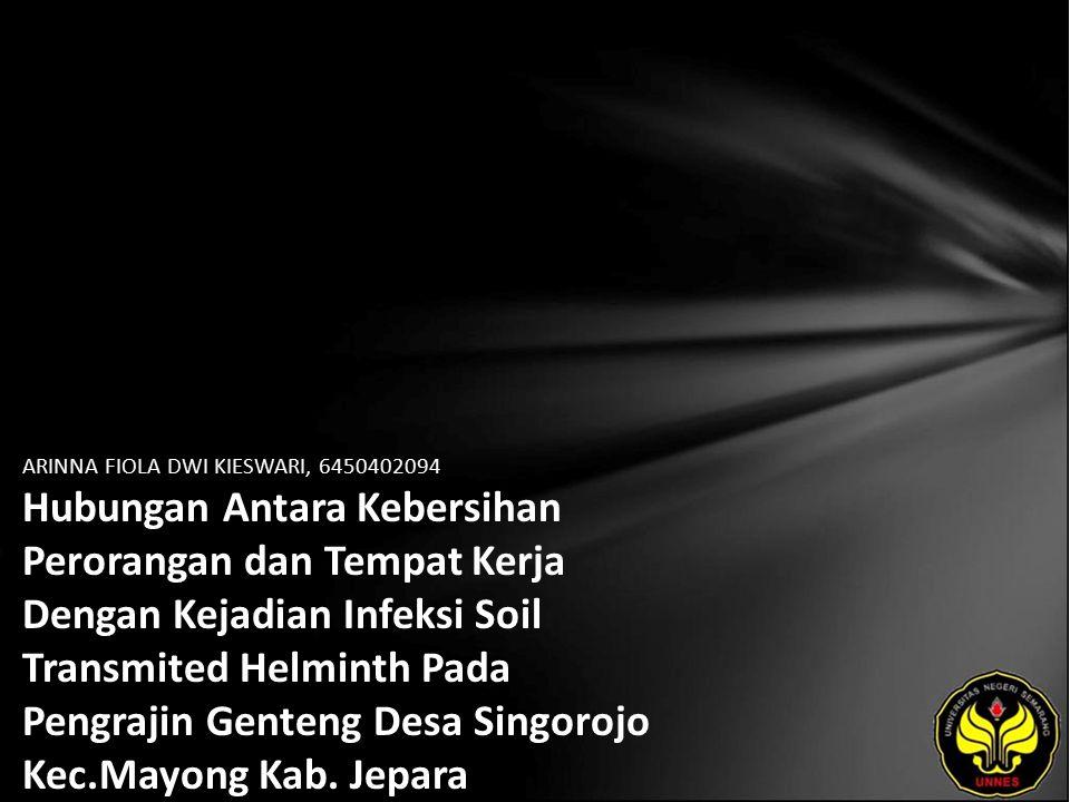 ARINNA FIOLA DWI KIESWARI, 6450402094 Hubungan Antara Kebersihan Perorangan dan Tempat Kerja Dengan Kejadian Infeksi Soil Transmited Helminth Pada Pengrajin Genteng Desa Singorojo Kec.Mayong Kab.