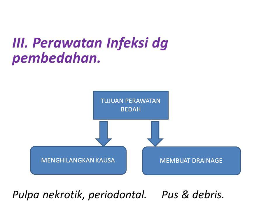 III. Perawatan Infeksi dg pembedahan. Pulpa nekrotik, periodontal. Pus & debris. IV TUJUAN PERAWATAN BEDAH MEMBUAT DRAINAGE MENGHILANGKAN KAUSA