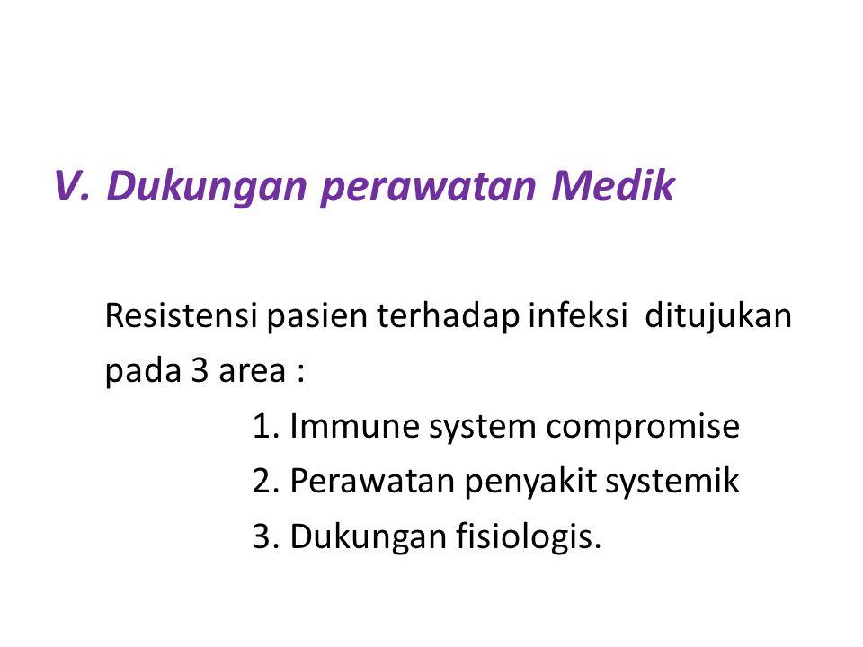 V.Dukungan perawatan Medik Resistensi pasien terhadap infeksi ditujukan pada 3 area : 1. Immune system compromise 2. Perawatan penyakit systemik 3. Du