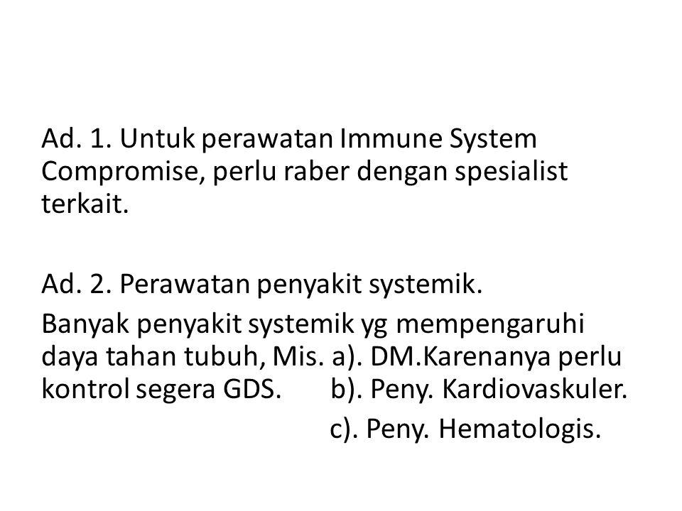 Ad. 1. Untuk perawatan Immune System Compromise, perlu raber dengan spesialist terkait. Ad. 2. Perawatan penyakit systemik. Banyak penyakit systemik y