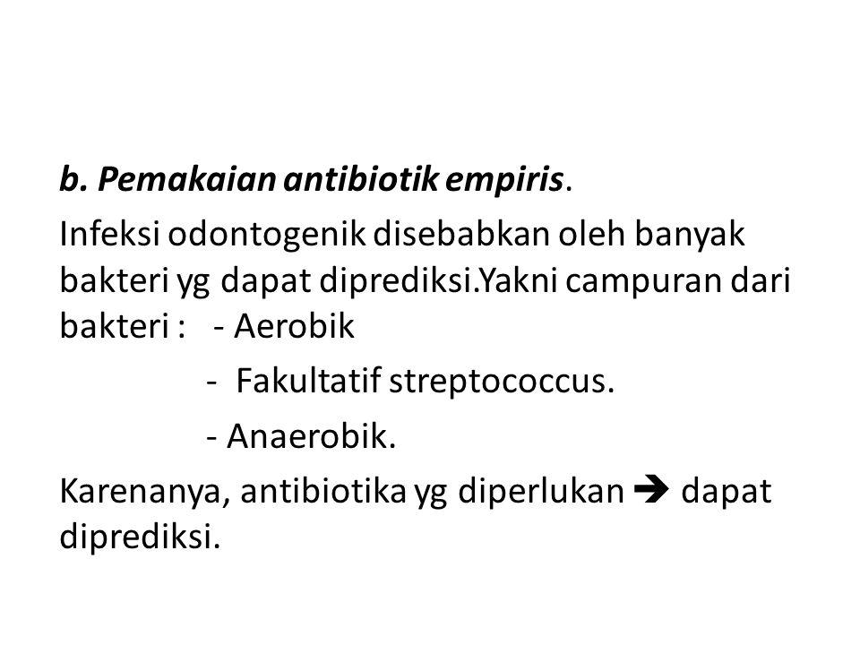 b. Pemakaian antibiotik empiris. Infeksi odontogenik disebabkan oleh banyak bakteri yg dapat diprediksi.Yakni campuran dari bakteri : - Aerobik - Faku