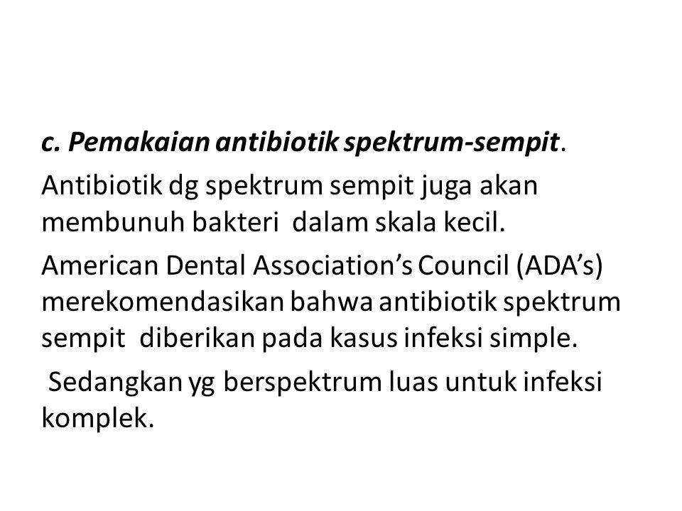 c. Pemakaian antibiotik spektrum-sempit. Antibiotik dg spektrum sempit juga akan membunuh bakteri dalam skala kecil. American Dental Association's Cou
