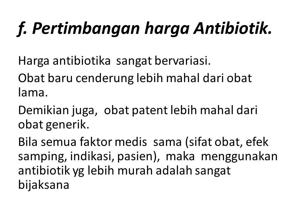 f. Pertimbangan harga Antibiotik. Harga antibiotika sangat bervariasi. Obat baru cenderung lebih mahal dari obat lama. Demikian juga, obat patent lebi