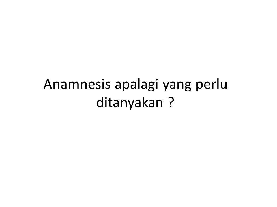 Anamnesis apalagi yang perlu ditanyakan