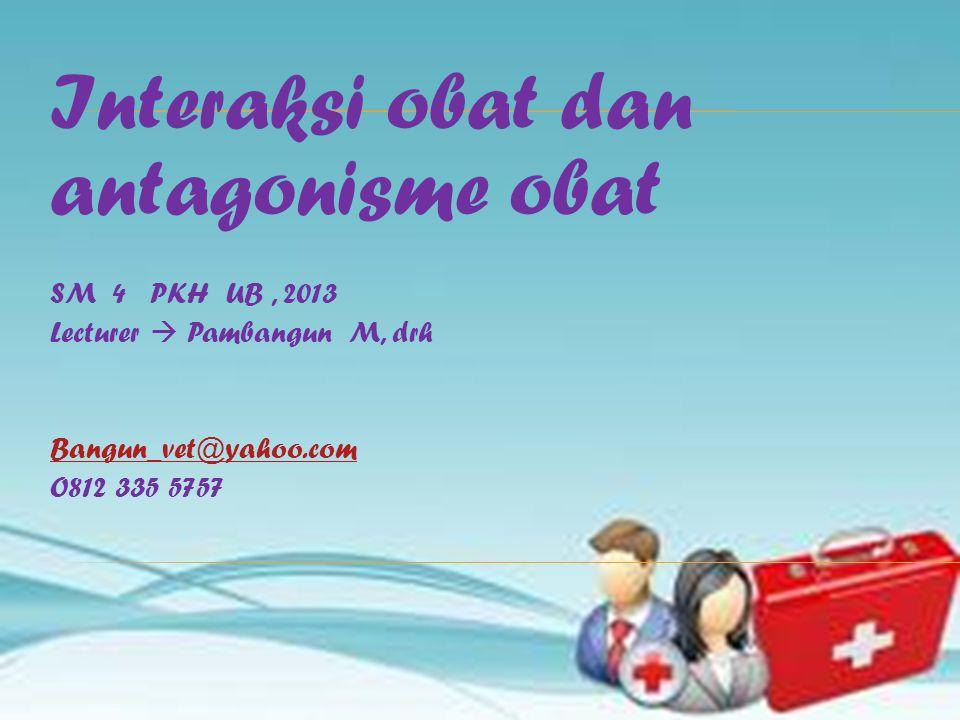 Interaksi obat dan antagonisme obat SM 4 PKH UB, 2013 Lecturer  Pambangun M, drh Bangun_vet@yahoo.com O812 335 5757