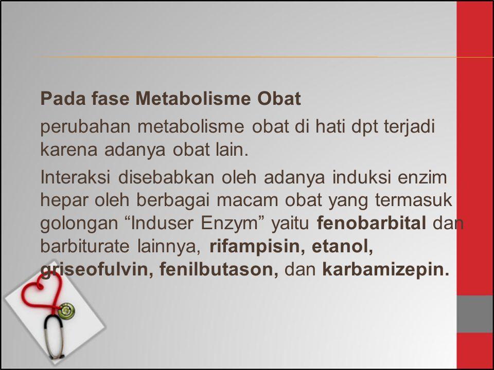 Pada fase Metabolisme Obat perubahan metabolisme obat di hati dpt terjadi karena adanya obat lain. Interaksi disebabkan oleh adanya induksi enzim hepa