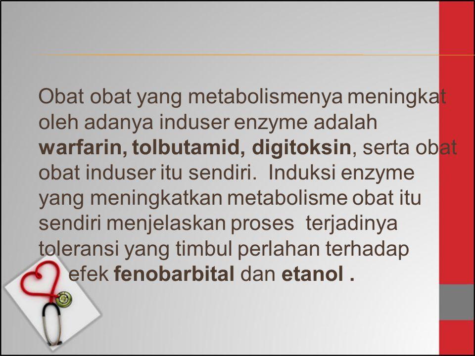 Obat obat yang metabolismenya meningkat oleh adanya induser enzyme adalah warfarin, tolbutamid, digitoksin, serta obat obat induser itu sendiri. Induk