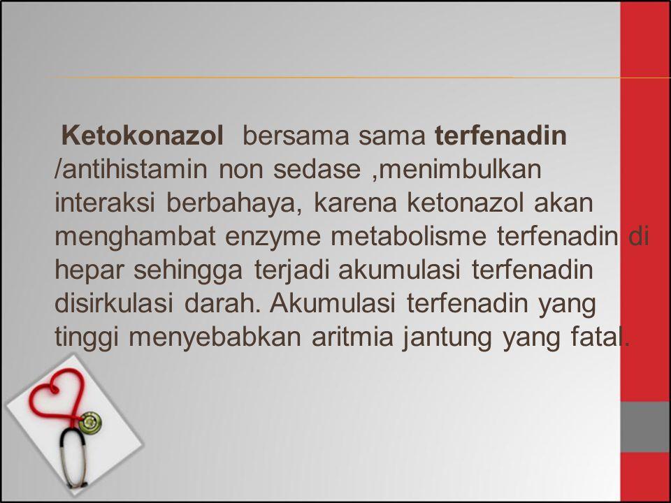 Ketokonazol bersama sama terfenadin /antihistamin non sedase,menimbulkan interaksi berbahaya, karena ketonazol akan menghambat enzyme metabolisme terf