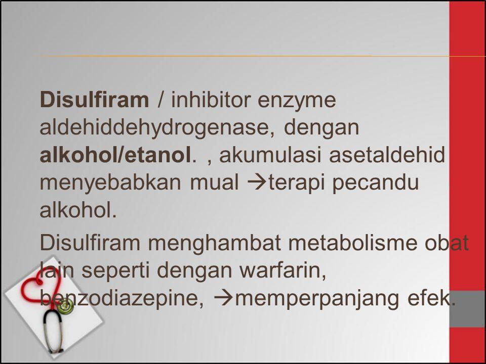 Disulfiram / inhibitor enzyme aldehiddehydrogenase, dengan alkohol/etanol., akumulasi asetaldehid menyebabkan mual  terapi pecandu alkohol. Disulfira