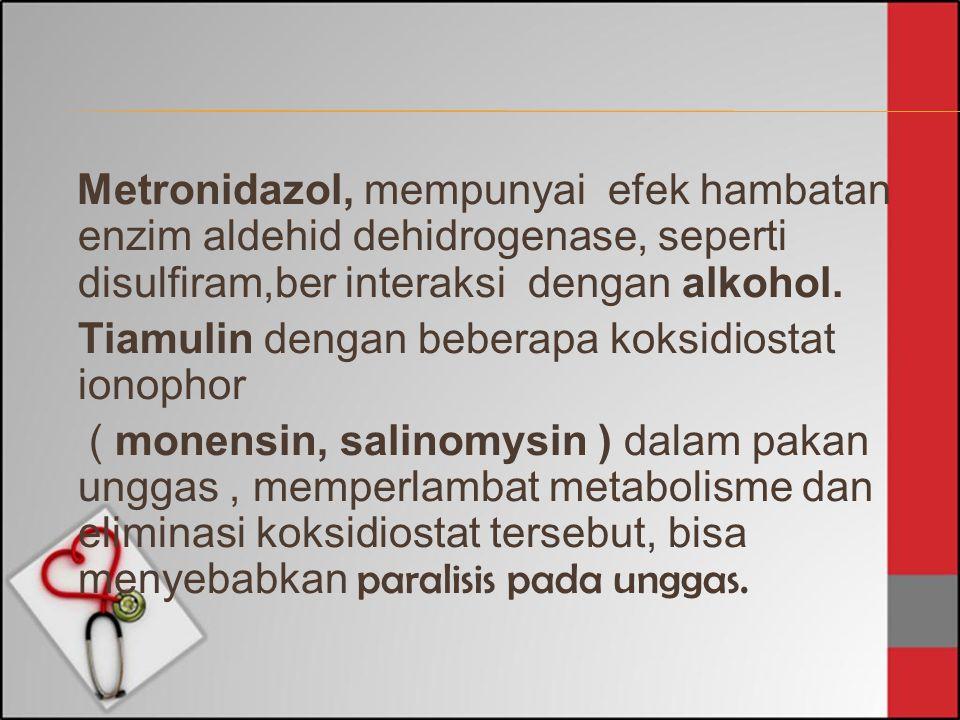 Metronidazol, mempunyai efek hambatan enzim aldehid dehidrogenase, seperti disulfiram,ber interaksi dengan alkohol. Tiamulin dengan beberapa koksidios