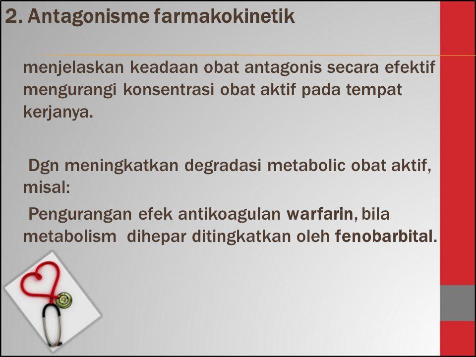 2. Antagonisme farmakokinetik menjelaskan keadaan obat antagonis secara efektif mengurangi konsentrasi obat aktif pada tempat kerjanya. Dgn meningkatk
