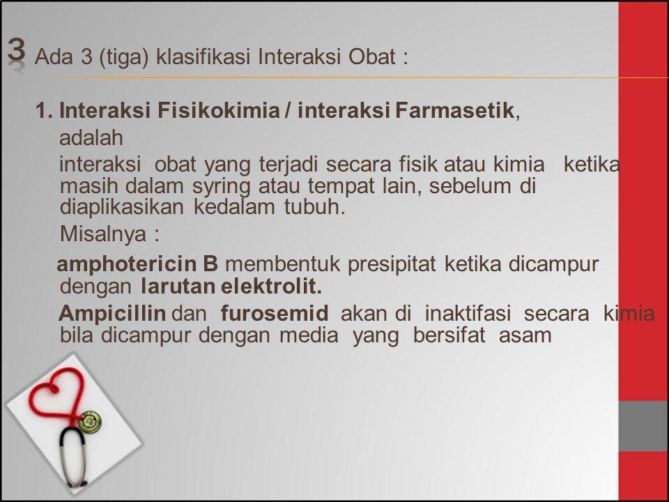 Ada 3 (tiga) klasifikasi Interaksi Obat : 1. Interaksi Fisikokimia / interaksi Farmasetik, adalah interaksi obat yang terjadi secara fisik atau kimia