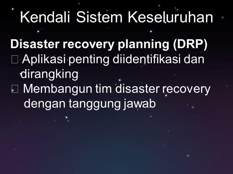 Kendali Sistem Keseluruhan Disaster recovery planning (DRP)  Aplikasi penting diidentifikasi dan dirangking  Membangun tim disaster recovery dengan