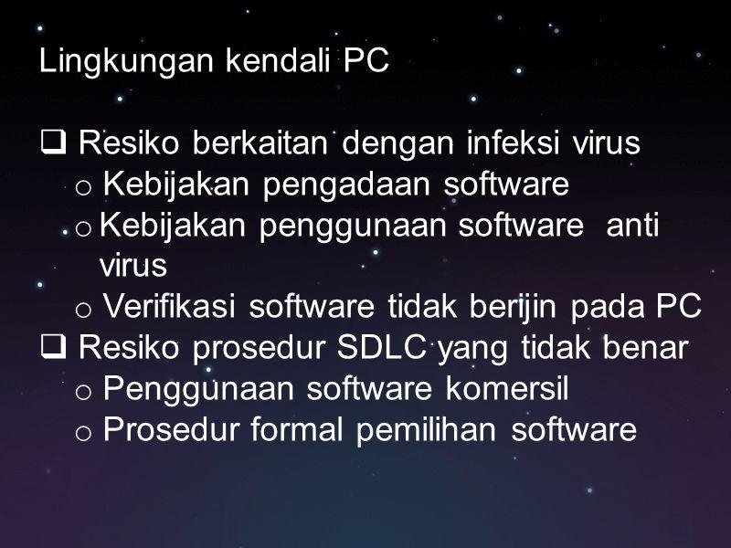 Lingkungan kendali PC  Resiko berkaitan dengan infeksi virus o Kebijakan pengadaan software o Kebijakan penggunaan software anti virus o Verifikasi s