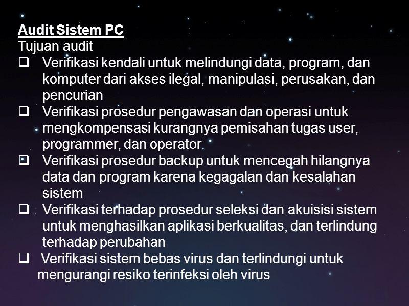 Audit Sistem PC Tujuan audit  Verifikasi kendali untuk melindungi data, program, dan komputer dari akses ilegal, manipulasi, perusakan, dan pencurian