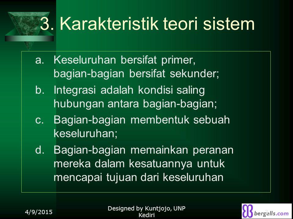 3. Karakteristik teori sistem a. Keseluruhan bersifat primer, bagian-bagian bersifat sekunder; b. Integrasi adalah kondisi saling hubungan antara bagi