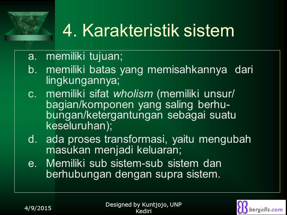 4. Karakteristik sistem a. memiliki tujuan; b. memiliki batas yang memisahkannya dari lingkungannya; c. memiliki sifat wholism (memiliki unsur/ bagian