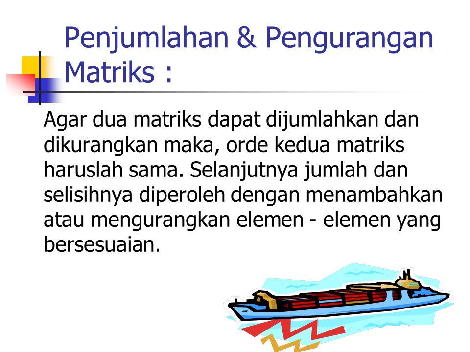 Penjumlahan & Pengurangan Matriks : Agar dua matriks dapat dijumlahkan dan dikurangkan maka, orde kedua matriks haruslah sama. Selanjutnya jumlah dan