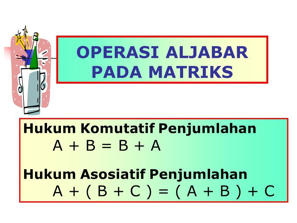 OPERASI ALJABAR PADA MATRIKS Hukum Komutatif Penjumlahan A + B = B + A Hukum Asosiatif Penjumlahan A + ( B + C ) = ( A + B ) + C