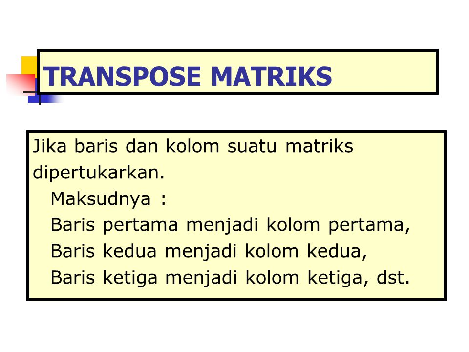 TRANSPOSE MATRIKS Jika baris dan kolom suatu matriks dipertukarkan. Maksudnya : Baris pertama menjadi kolom pertama, Baris kedua menjadi kolom kedua,