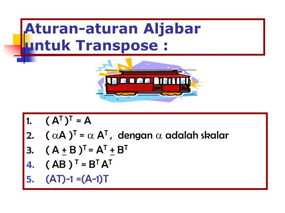 Aturan-aturan Aljabar untuk Transpose : 1.( A T ) T = A 2.(  A ) T =  A T, dengan  adalah skalar 3.( A + B ) T = A T + B T 4.( AB ) T = B T A T 5.(