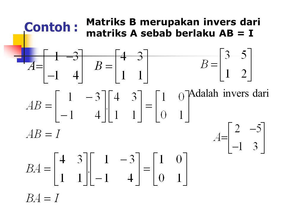 Contoh : Matriks B merupakan invers dari matriks A sebab berlaku AB = I Adalah invers dari