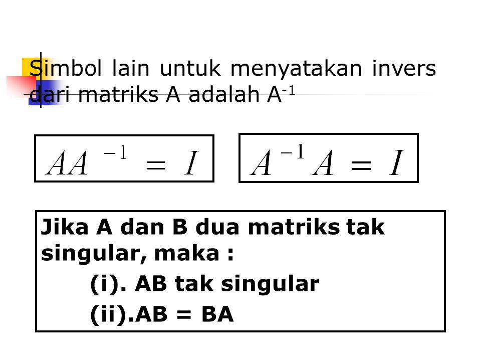 Simbol lain untuk menyatakan invers dari matriks A adalah A -1 Jika A dan B dua matriks tak singular, maka : (i). AB tak singular (ii).AB = BA