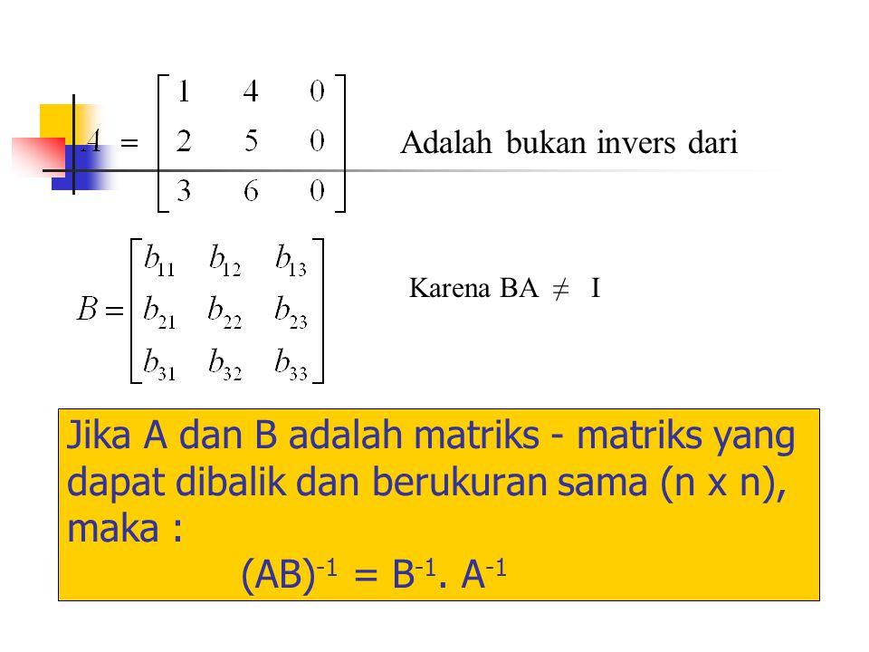 Jika A dan B adalah matriks - matriks yang dapat dibalik dan berukuran sama (n x n), maka : (AB) -1 = B -1. A -1 Adalah bukan invers dari Karena BA ≠
