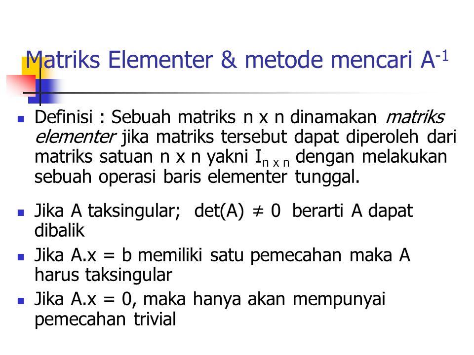 Matriks Elementer & metode mencari A -1 Definisi : Sebuah matriks n x n dinamakan matriks elementer jika matriks tersebut dapat diperoleh dari matriks