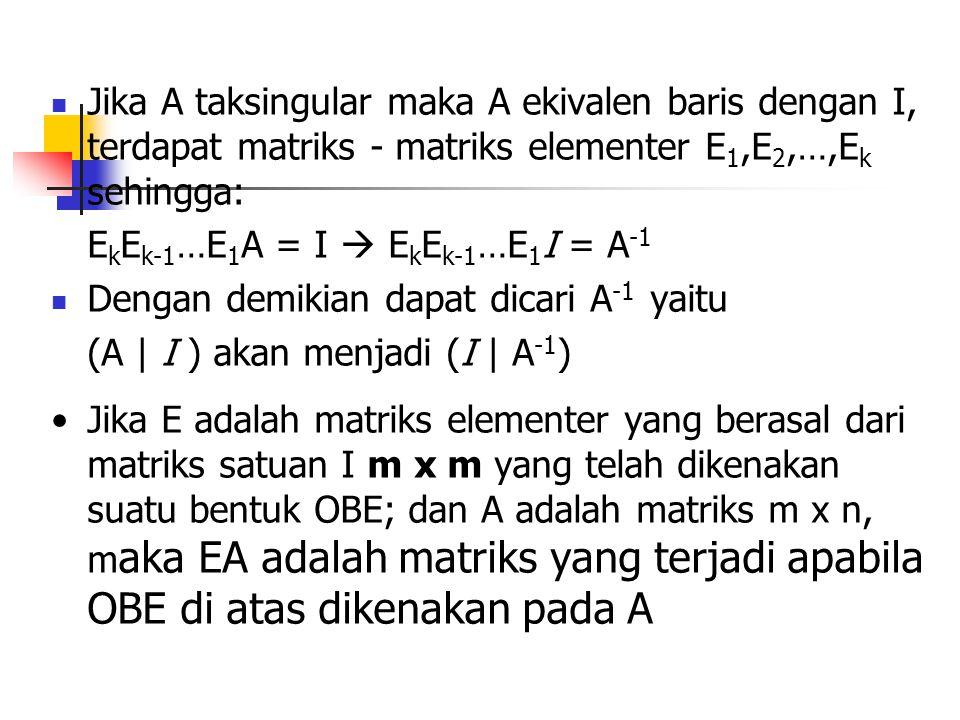 Jika A taksingular maka A ekivalen baris dengan I, terdapat matriks - matriks elementer E 1,E 2,…,E k sehingga: E k E k-1 …E 1 A = I  E k E k-1 …E 1