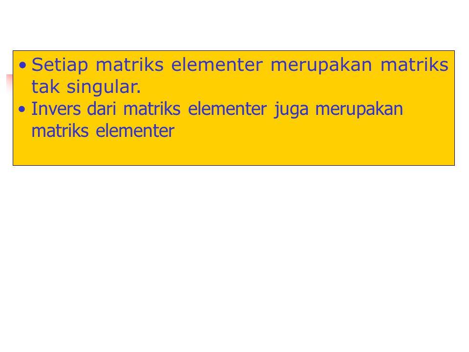Setiap matriks elementer merupakan matriks tak singular. Invers dari matriks elementer juga merupakan matriks elementer