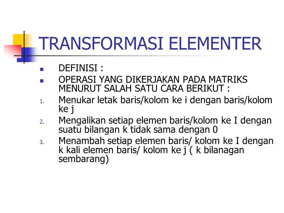 TRANSFORMASI ELEMENTER DEFINISI : OPERASI YANG DIKERJAKAN PADA MATRIKS MENURUT SALAH SATU CARA BERIKUT : 1. Menukar letak baris/kolom ke i dengan bari