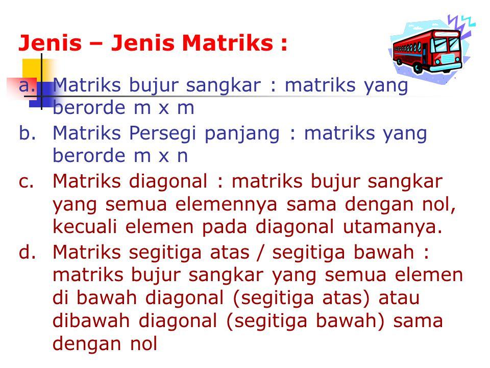 Jenis – Jenis Matriks : a.Matriks bujur sangkar : matriks yang berorde m x m b.Matriks Persegi panjang : matriks yang berorde m x n c.Matriks diagonal