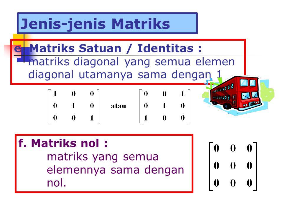 e. Matriks Satuan / Identitas : matriks diagonal yang semua elemen diagonal utamanya sama dengan 1 f. Matriks nol : matriks yang semua elemennya sama