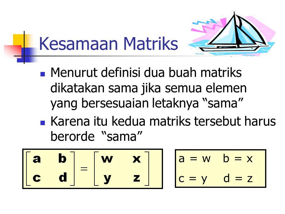 """Kesamaan Matriks Menurut definisi dua buah matriks dikatakan sama jika semua elemen yang bersesuaian letaknya """"sama"""" Karena itu kedua matriks tersebut"""
