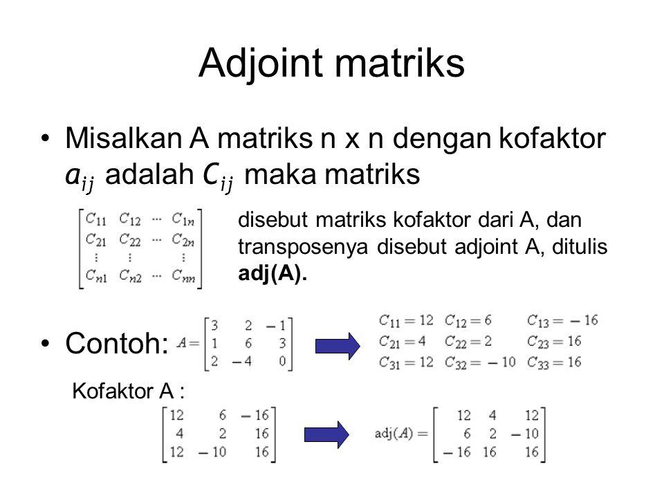 Adjoint matriks Misalkan A matriks n x n dengan kofaktor a ij adalah C ij maka matriks Contoh: disebut matriks kofaktor dari A, dan transposenya disebut adjoint A, ditulis adj(A).