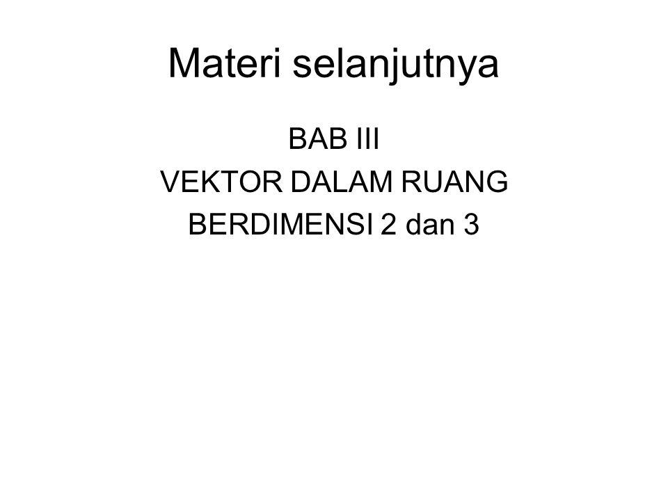 Materi selanjutnya BAB III VEKTOR DALAM RUANG BERDIMENSI 2 dan 3