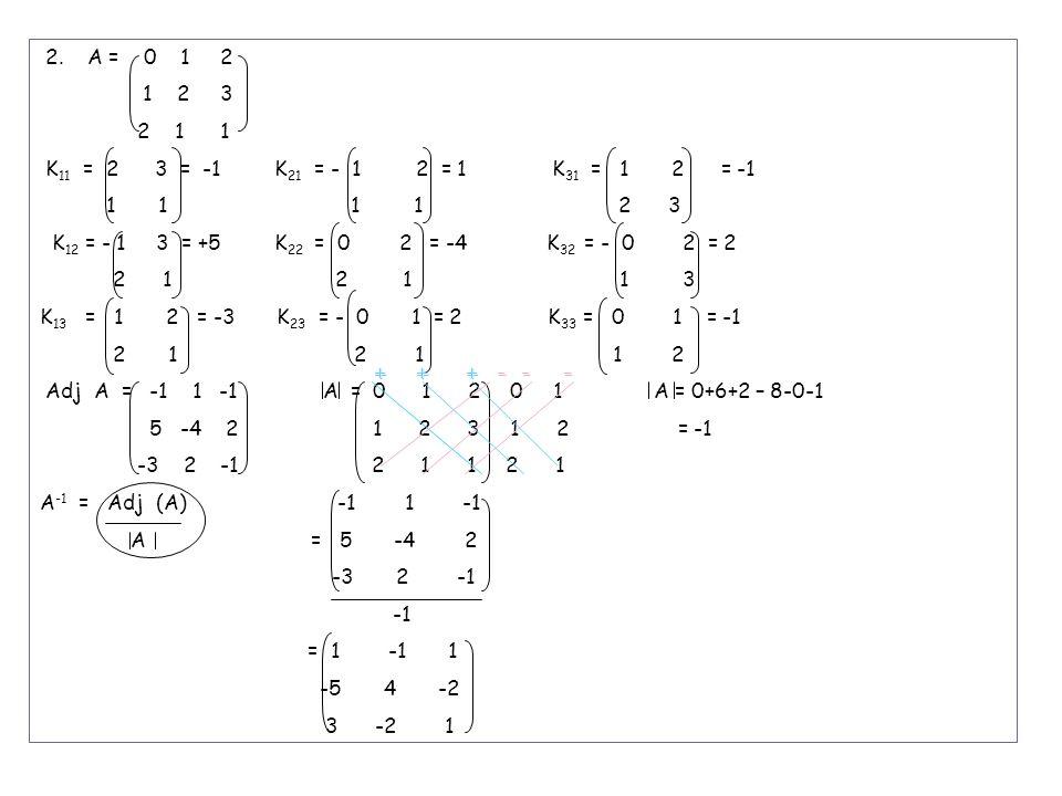 2. A = 0 1 2 1 2 3 2 1 1 K 11 = 2 3 = -1 K 21 = - 1 2 = 1 K 31 = 1 2 = -1 1 1 1 1 2 3 K 12 = - 1 3 = +5 K 22 = 0 2 = -4 K 32 = - 0 2 = 2 2 1 2 1 1 3 K