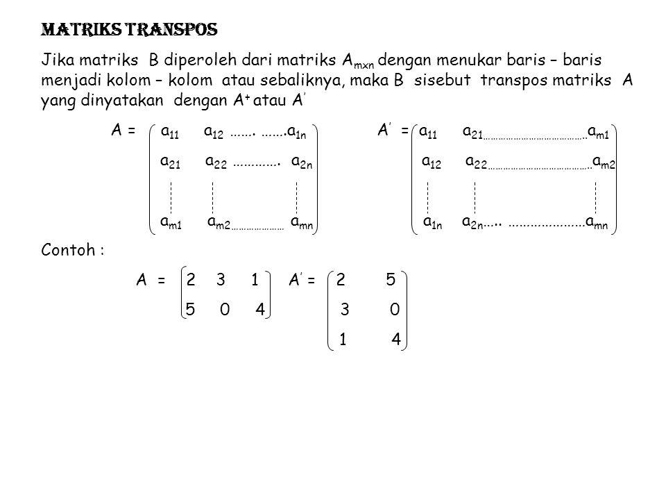 Matriks transpos Jika matriks B diperoleh dari matriks A mxn dengan menukar baris – baris menjadi kolom – kolom atau sebaliknya, maka B sisebut transp