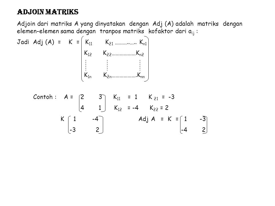 A = 1 2 3 3 0 2 2 1 1 K 11 = 0 2 = -2 K 21 = - 2 3 = 1 K 31 = 2 3 = 4 1 1 1 1 0 2 K 12 =- 3 2 = 1 K 22 = + 1 3 = -5 K 32 = - 1 3 = 7 2 1 2 1 3 2 K 13 = 3 0 = 3 K 23 = - 1 2 = 3 K 33 = 1 2 = -6 2 1 2 1 3 0 K = -2 1 3 Adj A = K ' = -2 1 4 1 5 3 1 5 7 4 7 -6 3 3 -6 Menentukan Kebalikan (Invers) Matriks Dengan Matriks Adjoin, jika A matriks bujur sangkar ordo n yang non singular dan K ij kofaktor dari elemen a ij, maka invers matriks A adalah A -1 dengan A -1 = Adj (A) A Contoh : 1.