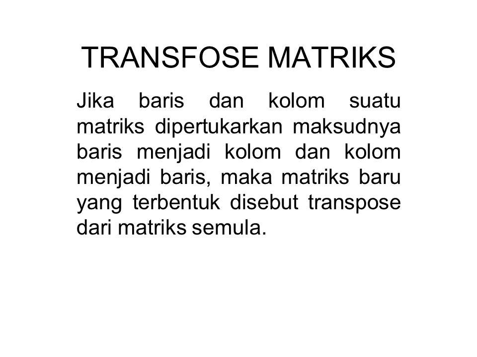 TRANSFOSE MATRIKS Jika baris dan kolom suatu matriks dipertukarkan maksudnya baris menjadi kolom dan kolom menjadi baris, maka matriks baru yang terbentuk disebut transpose dari matriks semula.
