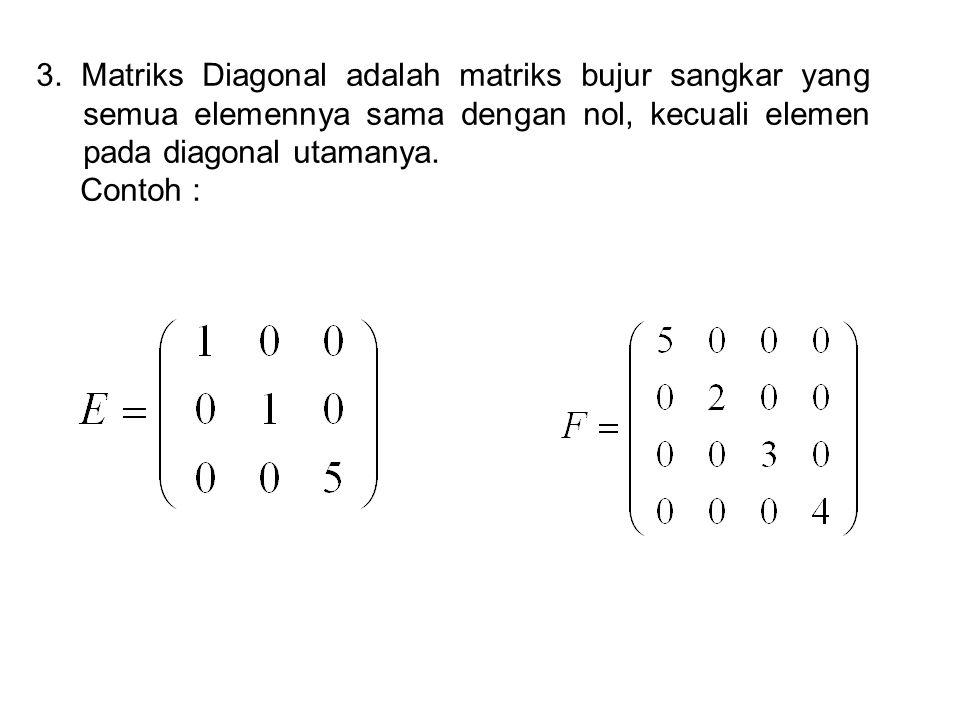 3. Matriks Diagonal adalah matriks bujur sangkar yang semua elemennya sama dengan nol, kecuali elemen pada diagonal utamanya. Contoh :