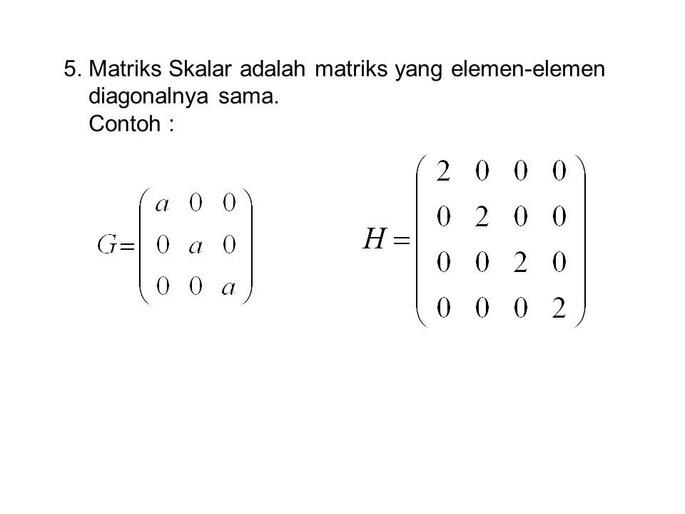 5. Matriks Skalar adalah matriks yang elemen-elemen diagonalnya sama. Contoh :