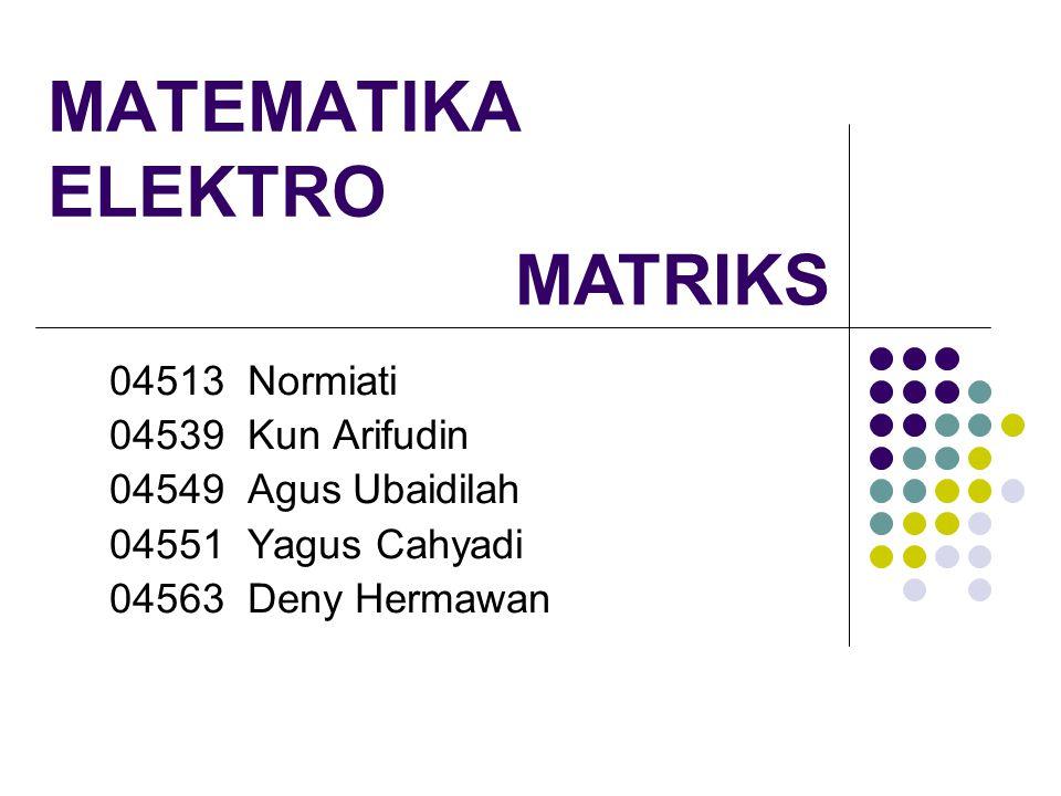 MATEMATIKA ELEKTRO 04513 Normiati 04539 Kun Arifudin 04549 Agus Ubaidilah 04551 Yagus Cahyadi 04563 Deny Hermawan MATRIKS