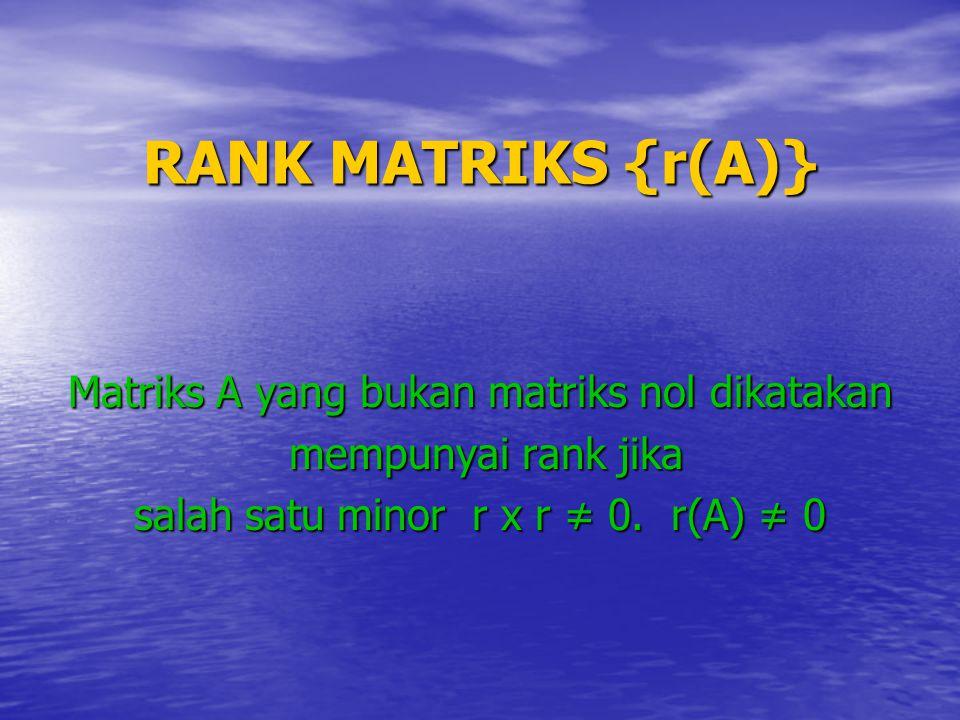 RANK MATRIKS {r(A)} Matriks A yang bukan matriks nol dikatakan mempunyai rank jika mempunyai rank jika salah satu minor r x r ≠ 0. r(A) ≠ 0