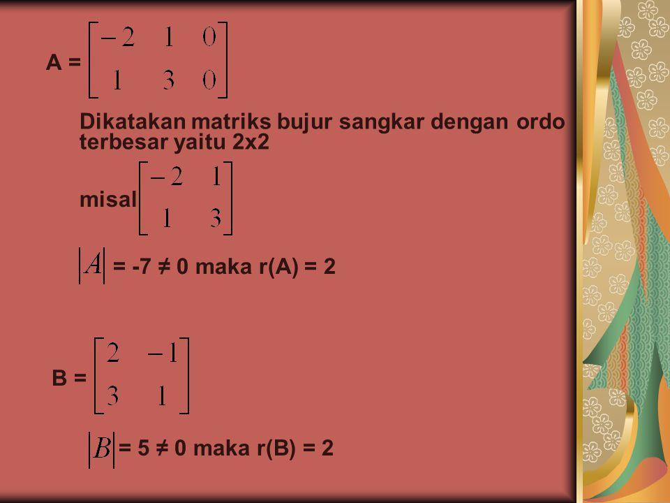 A = Dikatakan matriks bujur sangkar dengan ordo terbesar yaitu 2x2 misal = -7 ≠ 0 maka r(A) = 2 B = = 5 ≠ 0 maka r(B) = 2