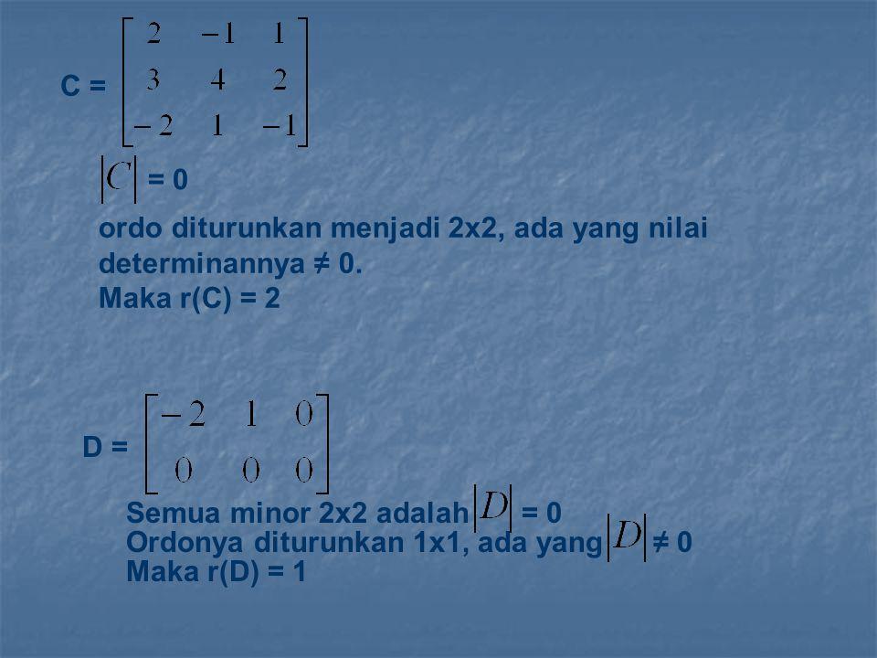C = = 0 ordo diturunkan menjadi 2x2, ada yang nilai determinannya ≠ 0. Maka r(C) = 2 D = Semua minor 2x2 adalah = 0 Ordonya diturunkan 1x1, ada yang ≠